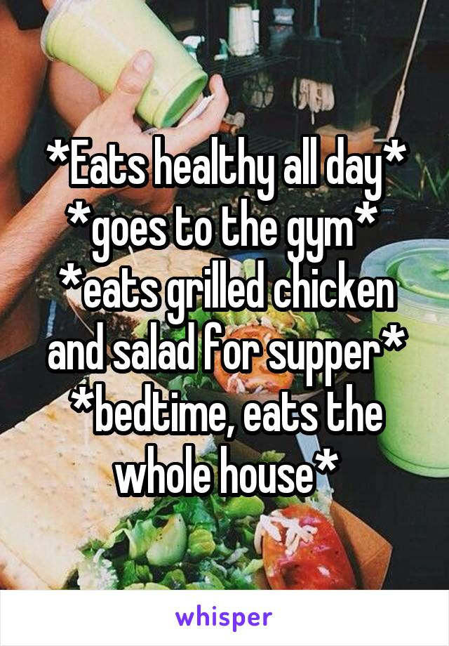 *Eats healthy all day* *goes to the gym*  *eats grilled chicken and salad for supper* *bedtime, eats the whole house*