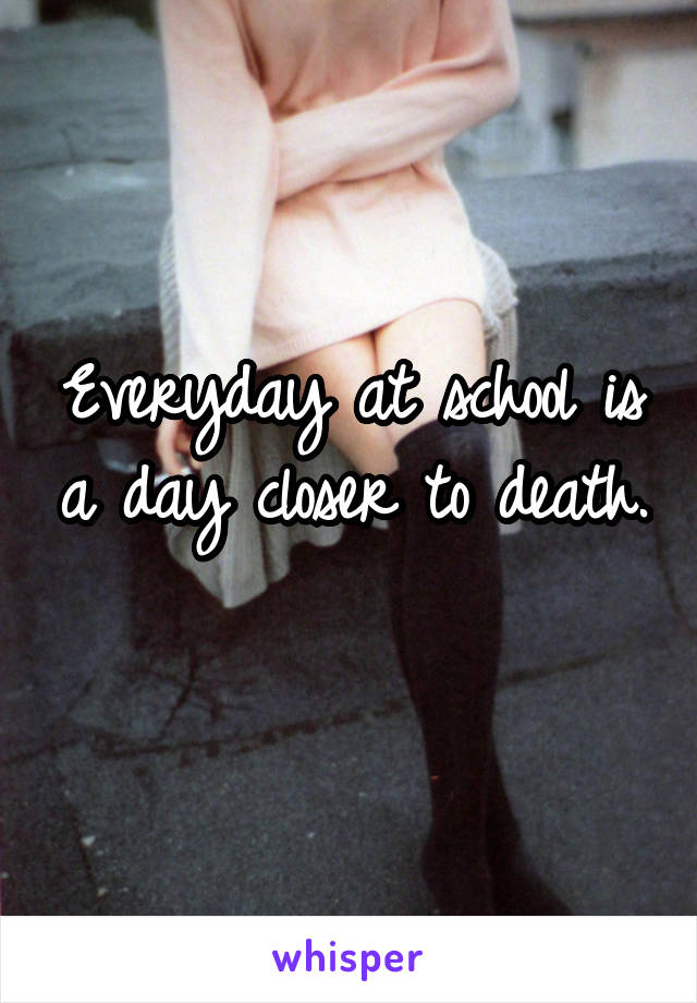 Everyday at school is a day closer to death.