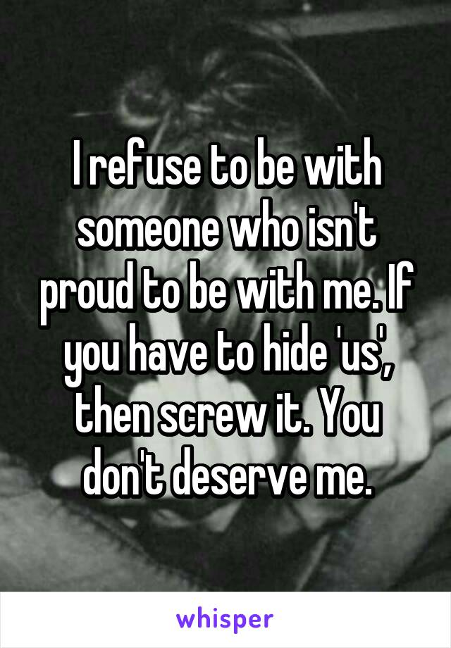 I refuse to be with someone who isn't proud to be with me. If you have to hide 'us', then screw it. You don't deserve me.