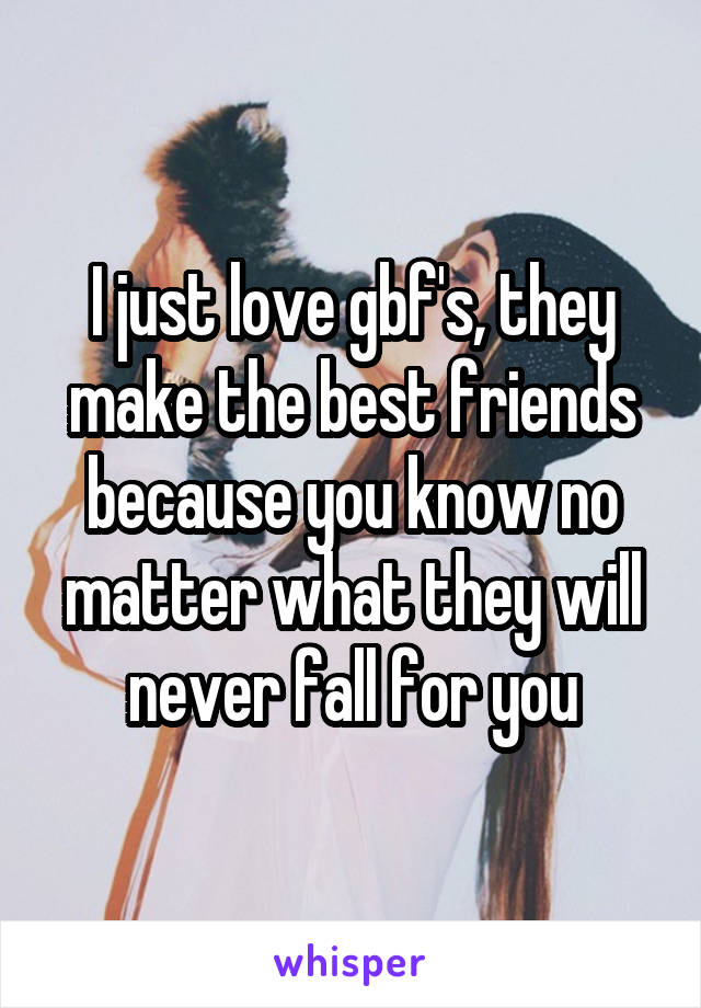 I just love gbf's, they make the best friends because you know no matter what they will never fall for you