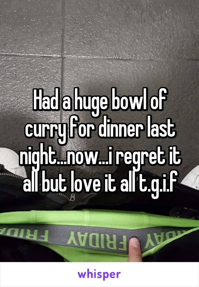 Had a huge bowl of curry for dinner last night...now...i regret it all but love it all t.g.i.f