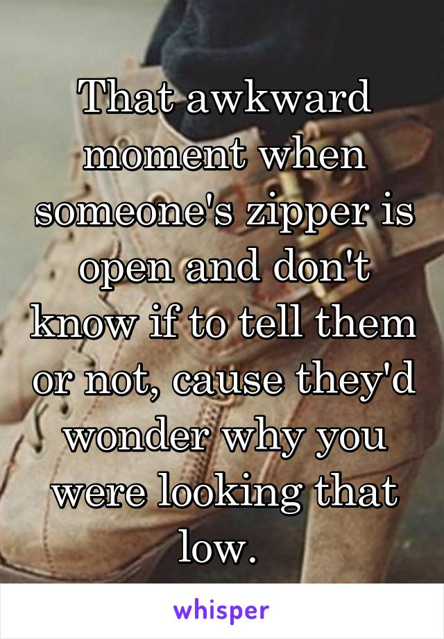 That awkward moment when someone's zipper is open and don't know if to tell them or not, cause they'd wonder why you were looking that low.