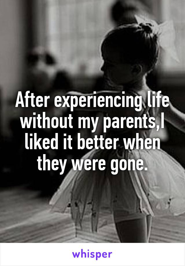 After experiencing life without my parents,I liked it better when they were gone.