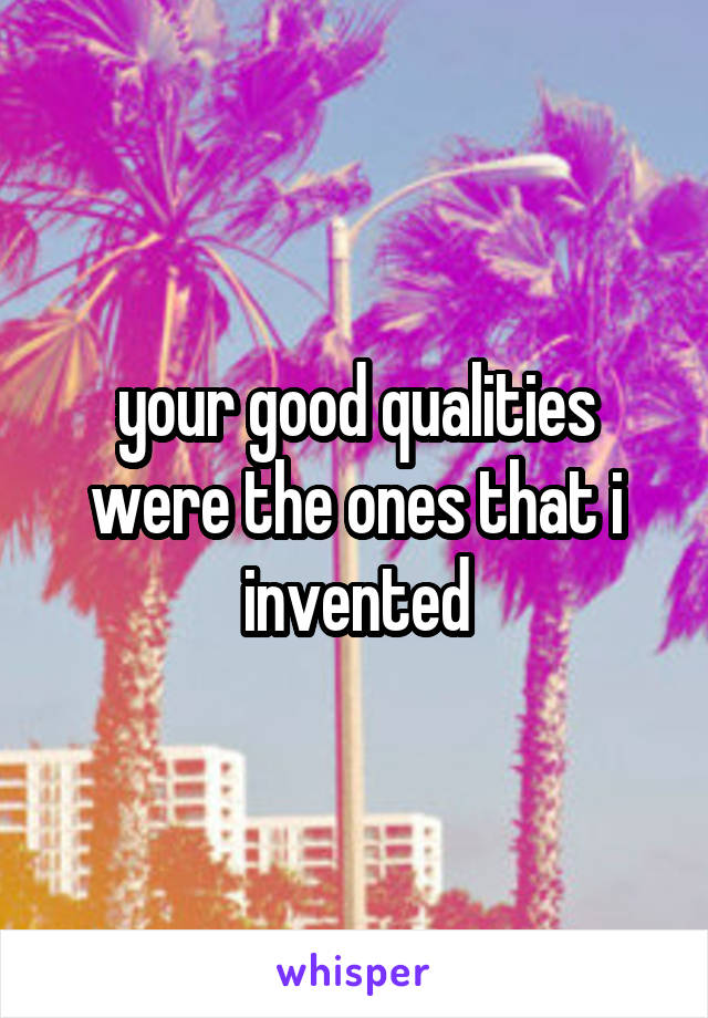 your good qualities were the ones that i invented