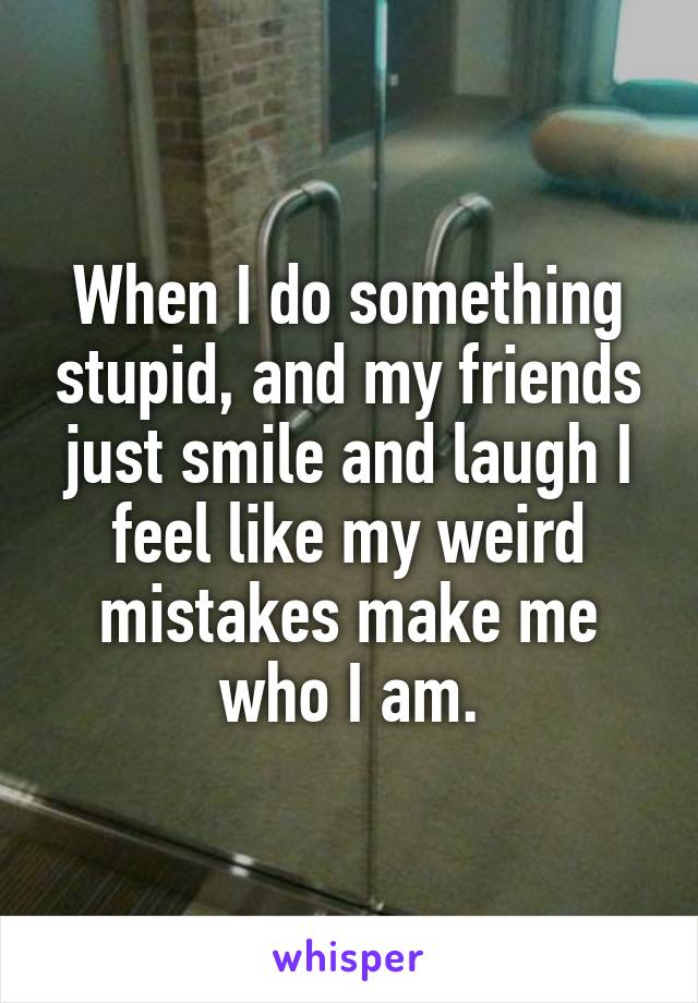 When I do something stupid, and my friends just smile and laugh I feel like my weird mistakes make me who I am.