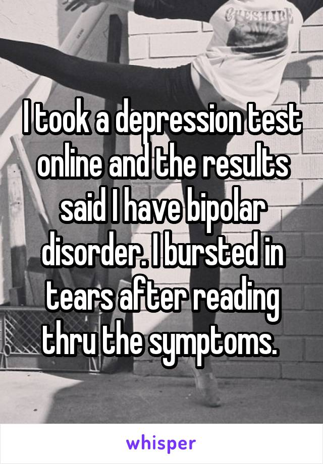 I took a depression test online and the results said I have bipolar disorder. I bursted in tears after reading thru the symptoms.
