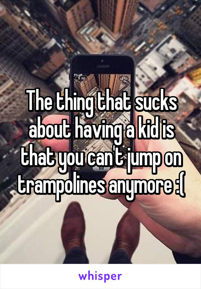 The thing that sucks about having a kid is that you can't jump on trampolines anymore :(