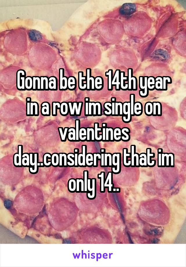 Gonna be the 14th year in a row im single on valentines day..considering that im only 14..