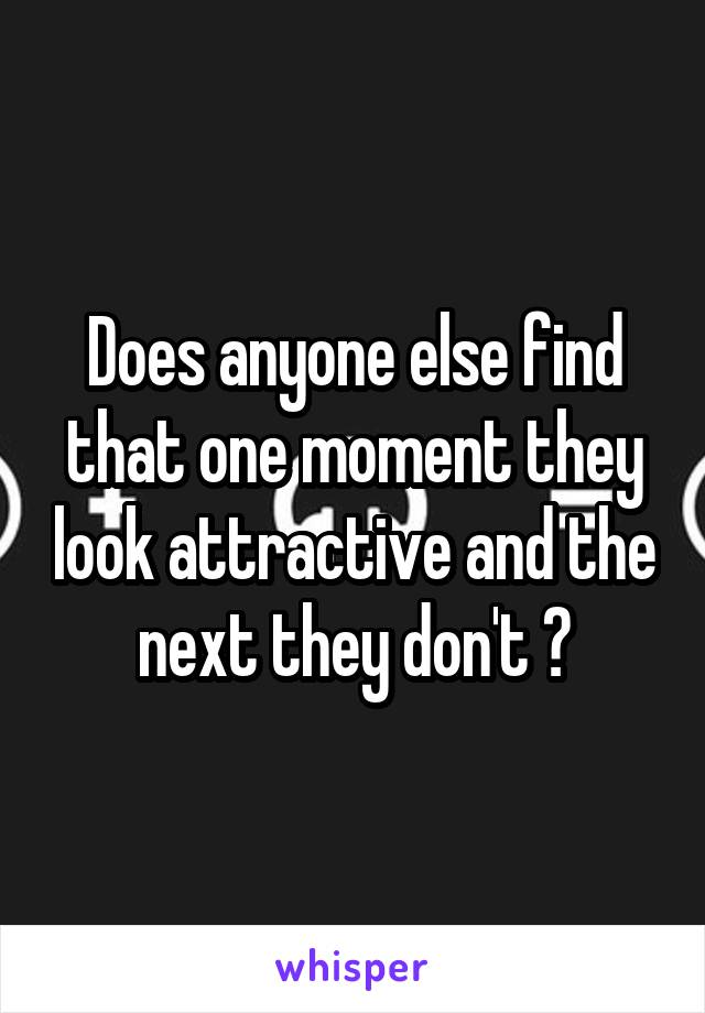 Does anyone else find that one moment they look attractive and the next they don't ?