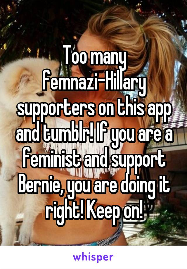 Too many femnazi-Hillary supporters on this app and tumblr! If you are a feminist and support Bernie, you are doing it right! Keep on!