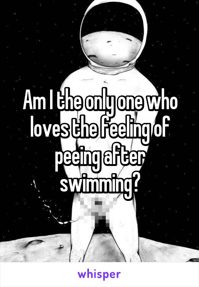 Am I the only one who loves the feeling of peeing after swimming?