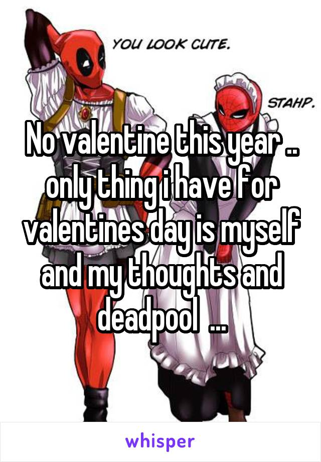 No valentine this year .. only thing i have for valentines day is myself and my thoughts and deadpool  ...