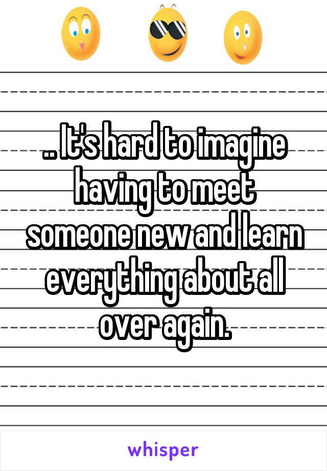 .. It's hard to imagine having to meet someone new and learn everything about all over again.