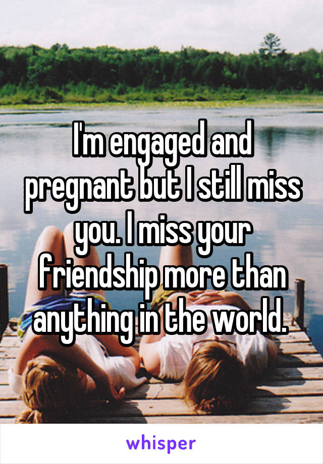 I'm engaged and pregnant but I still miss you. I miss your friendship more than anything in the world.