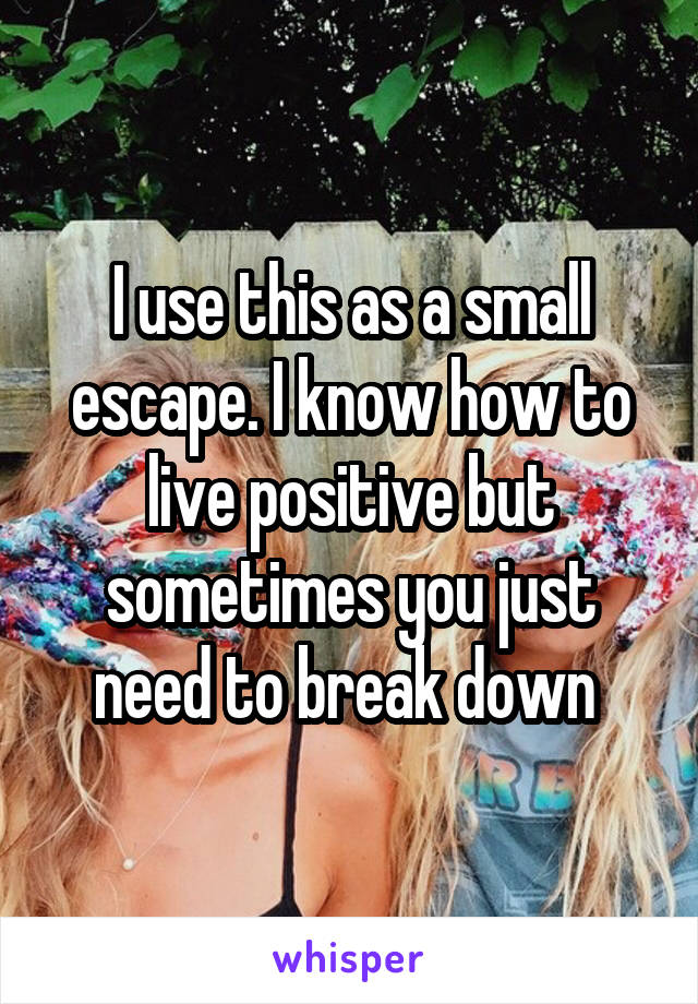 I use this as a small escape. I know how to live positive but sometimes you just need to break down
