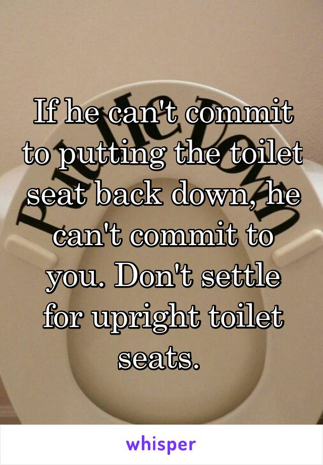 If he can't commit to putting the toilet seat back down, he can't commit to you. Don't settle for upright toilet seats.