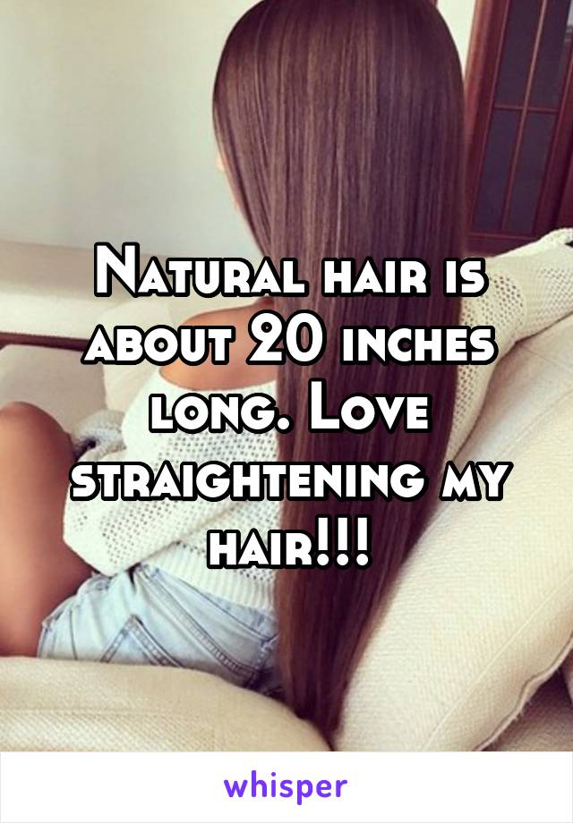 Natural hair is about 20 inches long. Love straightening my hair!!!