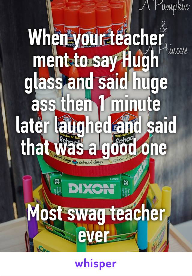 When your teacher ment to say Hugh glass and said huge ass then 1 minute later laughed and said that was a good one    Most swag teacher ever