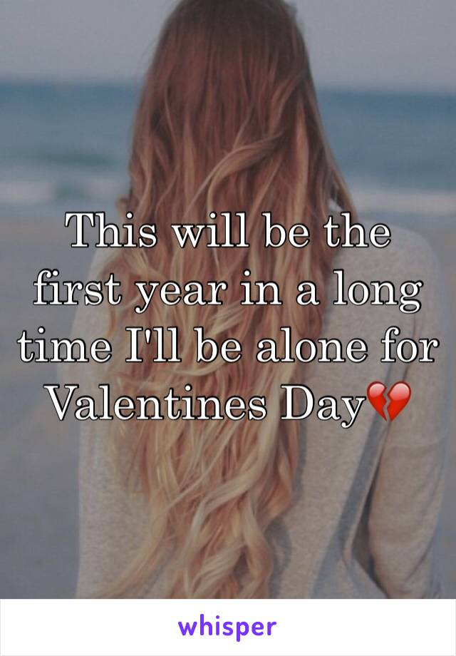 This will be the first year in a long time I'll be alone for Valentines Day💔