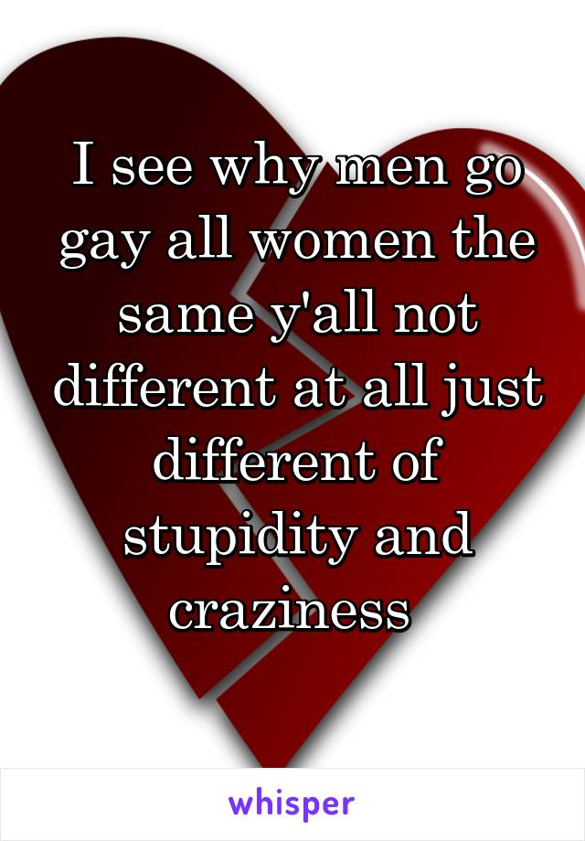 I see why men go gay all women the same y'all not different at all just different of stupidity and craziness