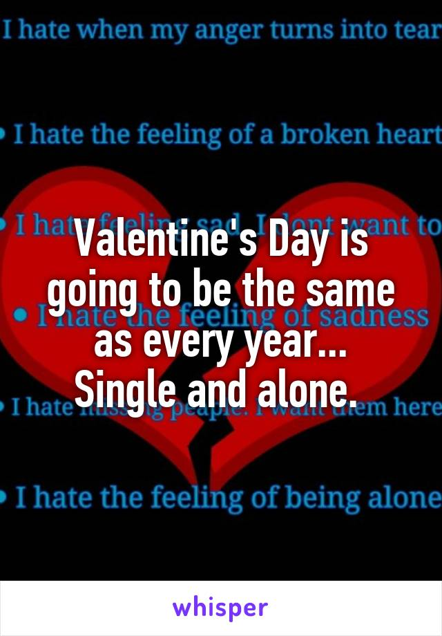 Valentine's Day is going to be the same as every year... Single and alone.
