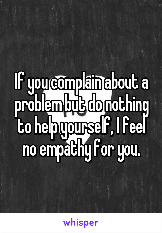 If you complain about a problem but do nothing to help yourself, I feel no empathy for you.