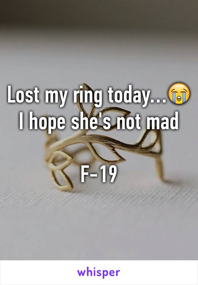 Lost my ring today…😭 I hope she's not mad   F-19