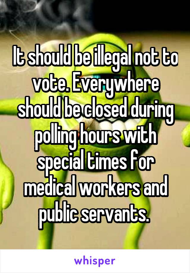 It should be illegal not to vote. Everywhere should be closed during polling hours with special times for medical workers and public servants.