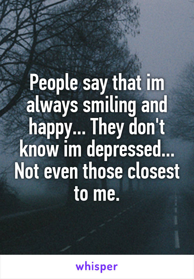 People say that im always smiling and happy... They don't know im depressed... Not even those closest to me.