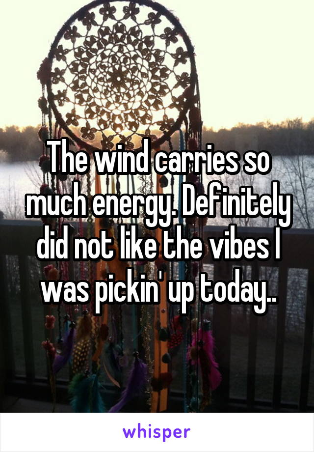 The wind carries so much energy. Definitely did not like the vibes I was pickin' up today..