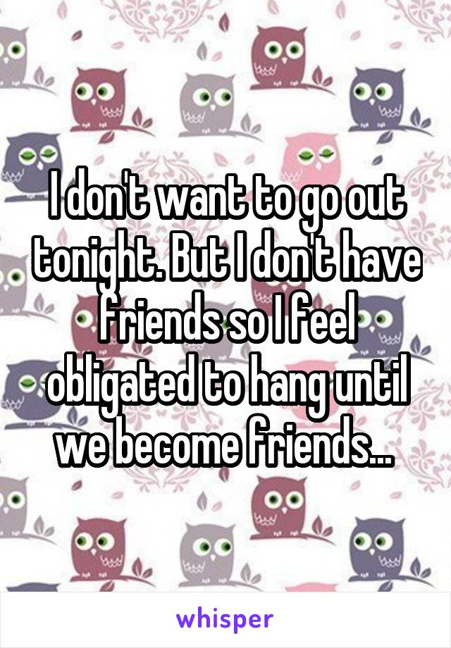 I don't want to go out tonight. But I don't have friends so I feel obligated to hang until we become friends...