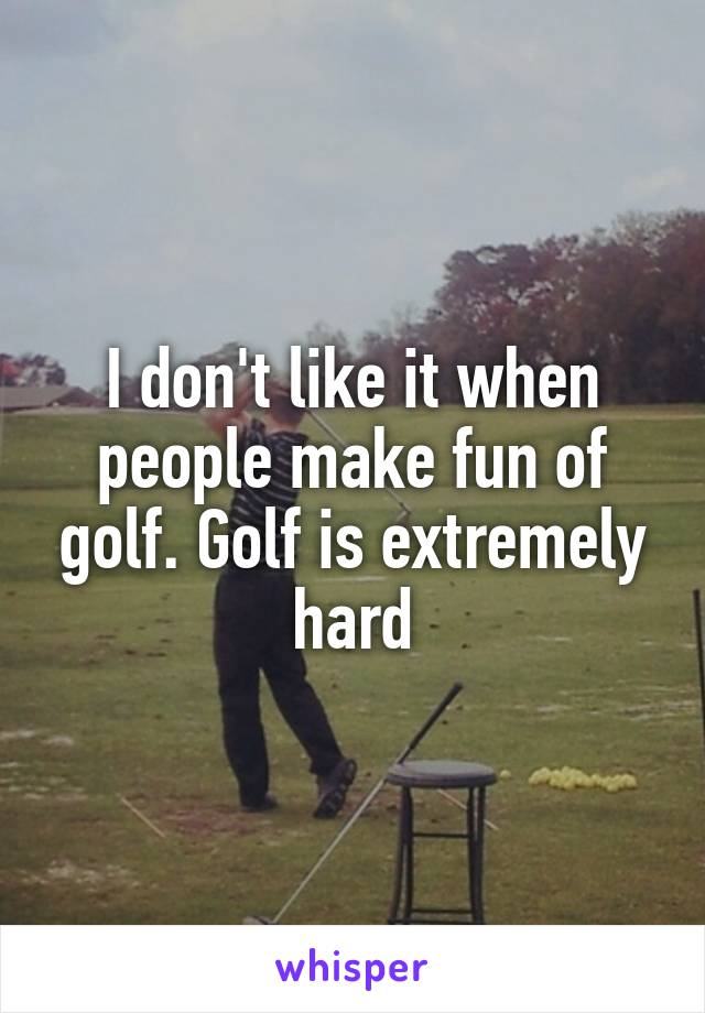I don't like it when people make fun of golf. Golf is extremely hard