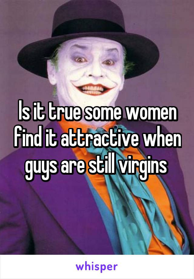 Is it true some women find it attractive when guys are still virgins
