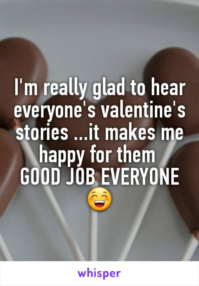 I'm really glad to hear everyone's valentine's  stories ...it makes me happy for them  GOOD JOB EVERYONE😁