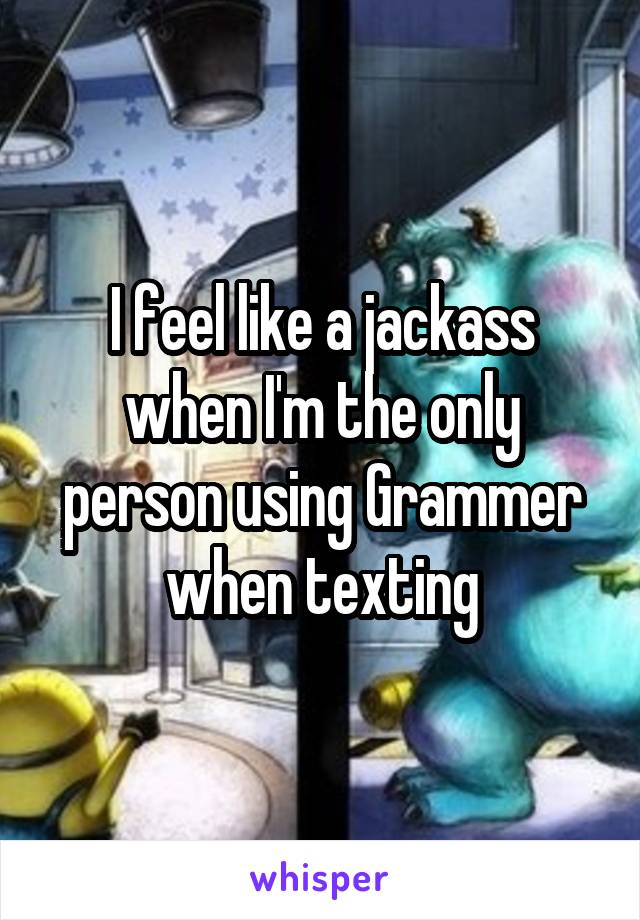 I feel like a jackass when I'm the only person using Grammer when texting