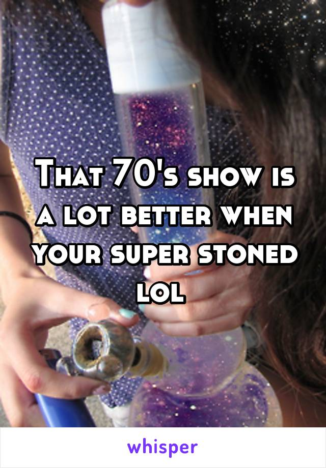 That 70's show is a lot better when your super stoned lol