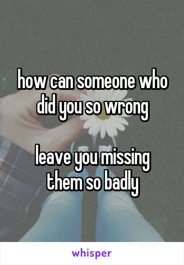 how can someone who did you so wrong  leave you missing them so badly