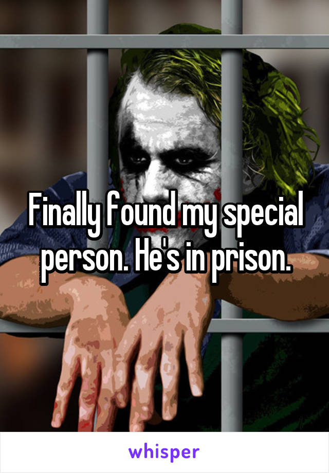 Finally found my special person. He's in prison.