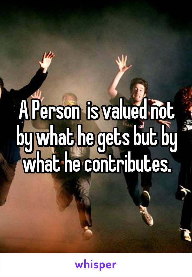 A Person  is valued not by what he gets but by what he contributes.