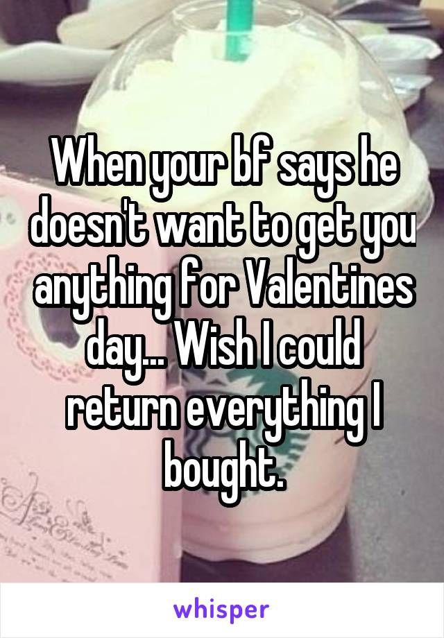 When your bf says he doesn't want to get you anything for Valentines day... Wish I could return everything I bought.
