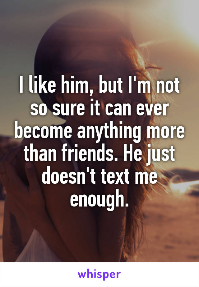 I like him, but I'm not so sure it can ever become anything more than friends. He just doesn't text me enough.