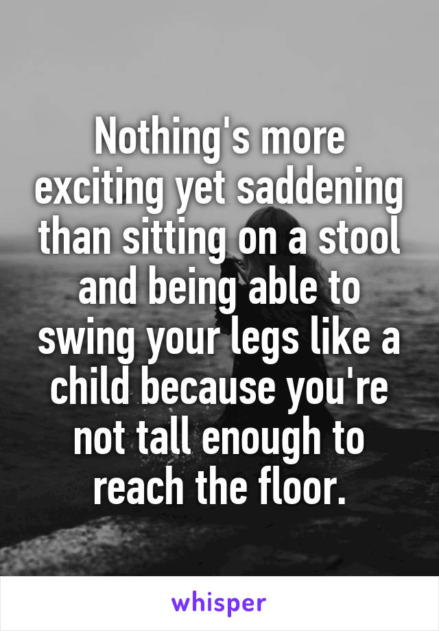 Nothing's more exciting yet saddening than sitting on a stool and being able to swing your legs like a child because you're not tall enough to reach the floor.