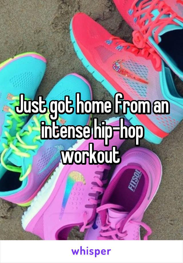 Just got home from an intense hip-hop workout