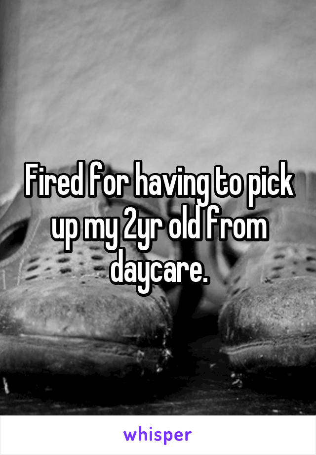 Fired for having to pick up my 2yr old from daycare.