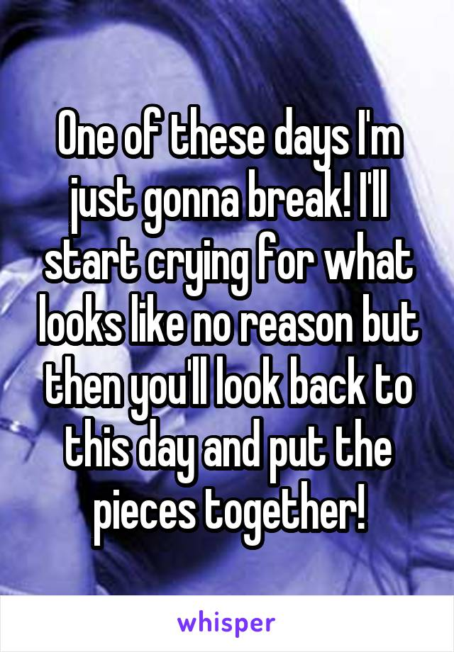 One of these days I'm just gonna break! I'll start crying for what looks like no reason but then you'll look back to this day and put the pieces together!