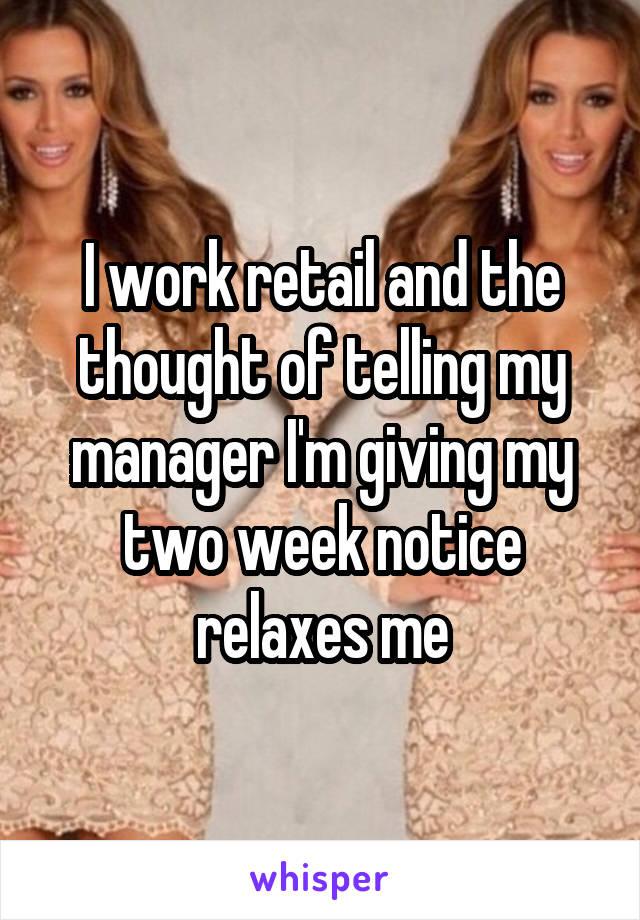 I work retail and the thought of telling my manager I'm giving my two week notice relaxes me