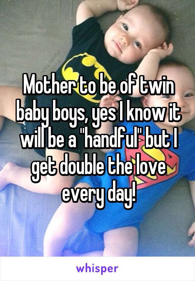 """Mother to be of twin baby boys, yes I know it will be a """"handful"""" but I get double the love every day!"""