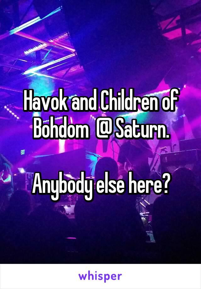 Havok and Children of Bohdom  @ Saturn.  Anybody else here?