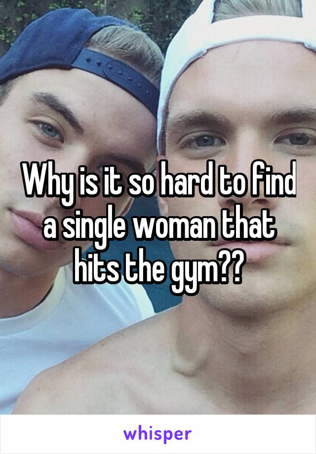 Why is it so hard to find a single woman that hits the gym??