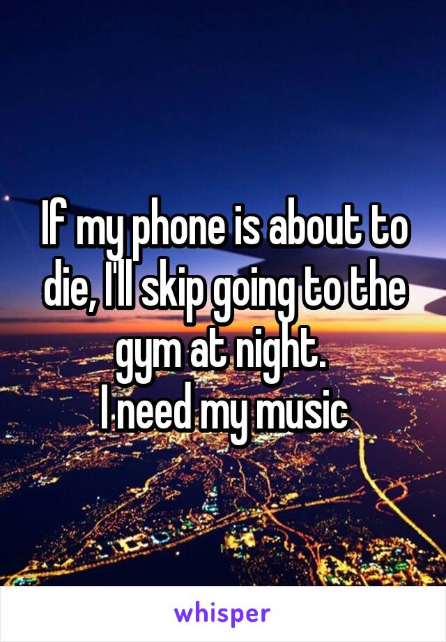 If my phone is about to die, I'll skip going to the gym at night.  I need my music